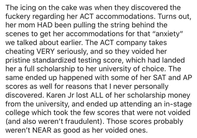 """Text - The icing on the cake was when they discovered the fuckery regarding her ACT accommodations. Turns out, her mom HAD been pulling the string behind the scenes to get her accommodations for that """"anxiety"""" we talked about earlier. The ACT company takes cheating VERY seriously, and so they voided her pristine standardized testing score, which had landed her a full scholarship to her university of choice. The same ended up happened with some of her SAT and AP scores as well for reasons that I"""