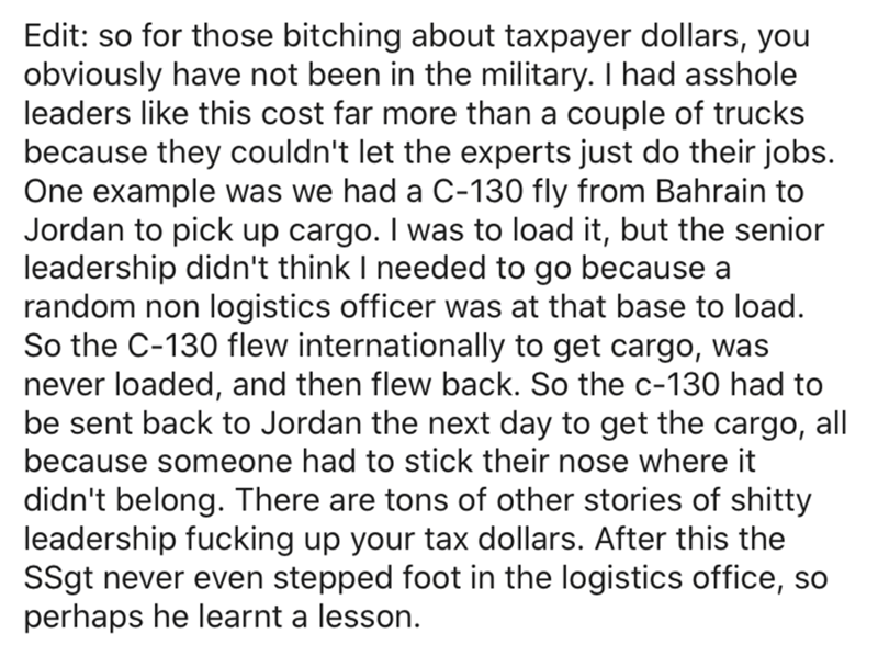 Text - Edit: so for those bitching about taxpayer dollars, you obviously have not been in the military. I had asshole leaders like this cost far more than a couple of trucks because they couldn't let the experts just do their jobs. One example was we had a C-130 fly from Bahrain to Jordan to pick up cargo. I was to load it, but the senior leadership didn't think I needed to go because a random non logistics officer was at that base to load. So the C-130 flew internationally to get cargo, was nev