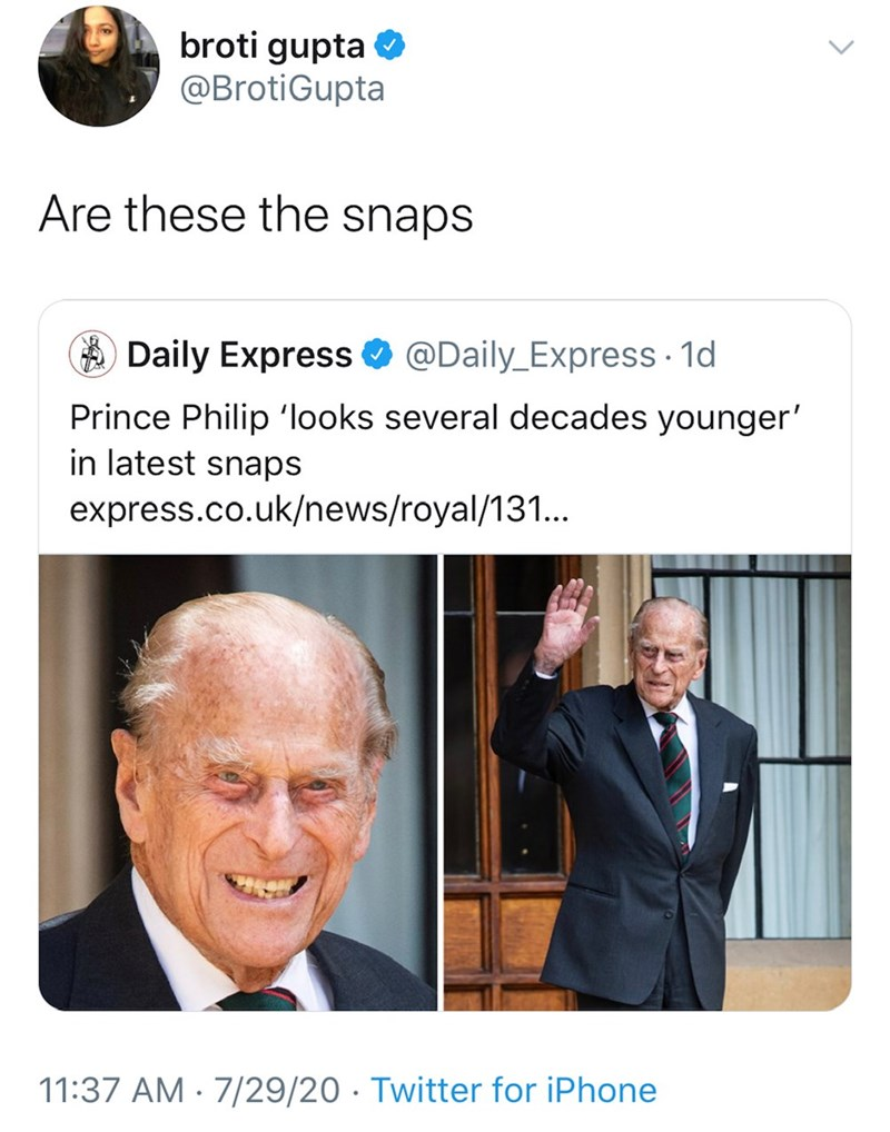 Text - broti gupta O @BrotiGupta Are these the snaps A Daily Express O @Daily_Express · 1d Prince Philip 'looks several decades younger' in latest snaps express.co.uk/news/royal/131.. 11:37 AM · 7/29/20 · Twitter for iPhone >