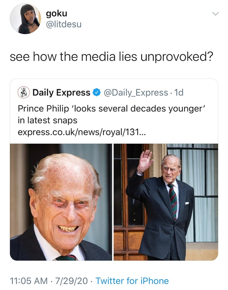 Text - goku @litdesu see how the media lies unprovoked? A Daily Express O @Daily_Express · 1d Prince Philip 'looks several decades younger' in latest snaps express.co.uk/news/royal/131.. 11:05 AM · 7/29/20 · Twitter for iPhone