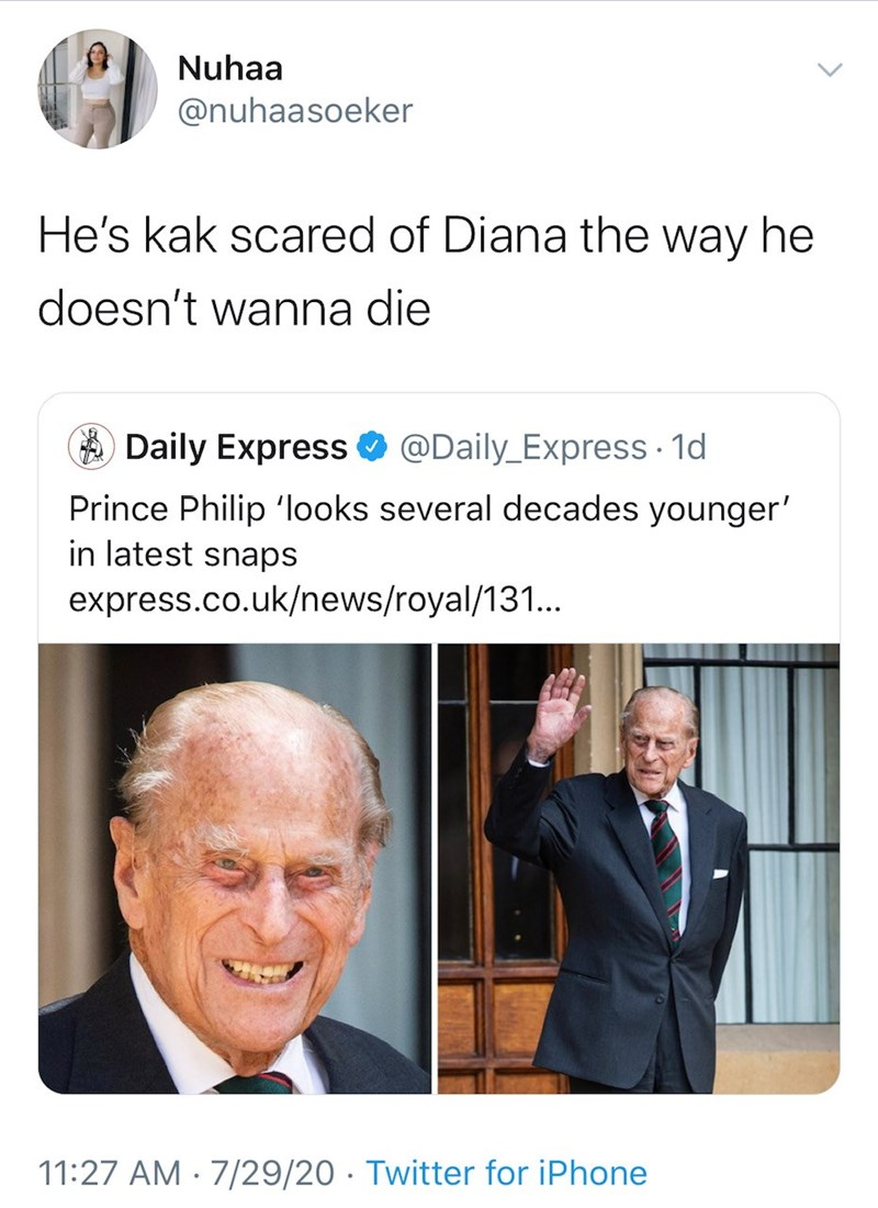Text - Nuhaa @nuhaasoeker He's kak scared of Diana the way he doesn't wanna die A Daily Express O @Daily_Express · 1d Prince Philip 'looks several decades younger' in latest snaps express.co.uk/news/royal/131.. 11:27 AM · 7/29/20 · Twitter for iPhone
