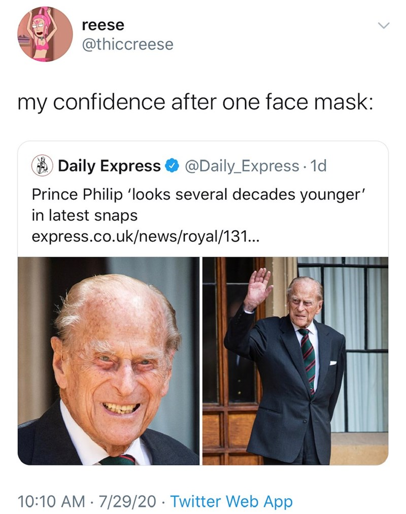 Text - reese @thiccreese my confidence after one face mask: A Daily Express O @Daily_Express · 1d Prince Philip 'looks several decades younger' in latest snaps express.co.uk/news/royal/131... 10:10 AM · 7/29/20 · Twitter Web App >