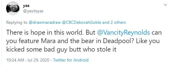 Text - Text - yas @yesitsyas Replying to @drawmaradraw @CBCDeborahGoble and 2 others There is hope in this world. But @VancityReynolds can you feature Mara and the bear in Deadpool? Like you kicked some bad guy butt who stole it 10:24 AM Jul 29, 2020 Twitter for Android