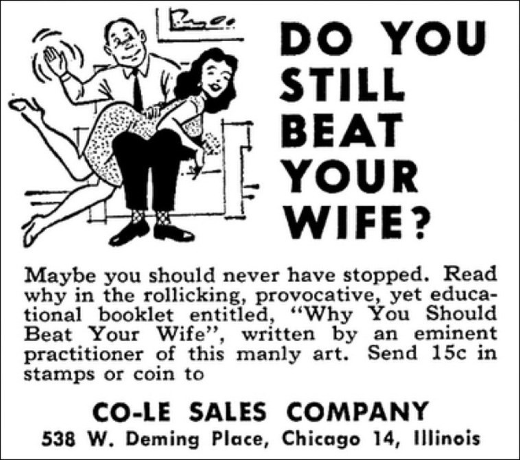 """Text - DO YOU STILL BEAT YOUR WIFE? Maybe you should never have stopped. Read why in the rollicking, provocative, yet educa- tional booklet entitled, """"Why You Should Beat Your Wife"""", written by an eminent practitioner of this manly art. Send 15c in stamps or coin to CO-LE SALES COMPANY 538 W. Deming Place, Chicago 14, Illinois"""