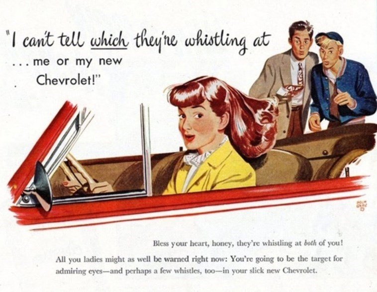 """Advertising - 'I cant tell which they'ne whistling at .. me or my new Chevrolet!"""" Bless your heart, honey, they're whistling at both of you! All you ladies might as well be warned right now: You're going to be the target for admiring eyes-and perhaps a few whistles, too-in your slick new Chevrolet."""