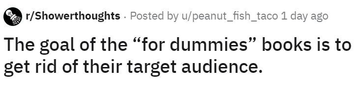 """Text - r/Showerthoughts - Posted by u/peanut_fish_taco 1 day ago The goal of the """"for dummies"""" books is to get rid of their target audience."""
