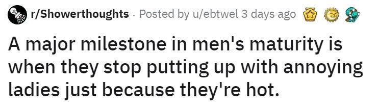Text - r/Showerthoughts · Posted by u/ebtwel 3 days ago A major milestone in men's maturity is when they stop putting up with annoying ladies just because they're hot.