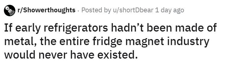 Text - r/Showerthoughts Posted by u/shortDbear 1 day ago If early refrigerators hadn't been made of metal, the entire fridge magnet industry would never have existed.