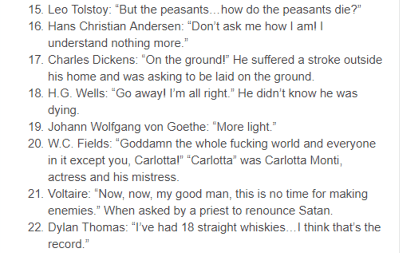 """Text - 15. Leo Tolstoy: """"But the peasants...how do the peasants die?"""" 16. Hans Christian Andersen: """"Don't ask me how I am! I understand nothing more."""" 17. Charles Dickens: """"On the ground!"""" He suffered a stroke outside his home and was asking to be laid on the ground. 18. H.G. Wells: """"Go away! I'm all right."""" He didn't know he was dying. 19. Johann Wolfgang von Goethe: """"More light."""" 20. W.C. Fields: """"Goddamn the whole fucking world and everyone in it except you, Carlotta!"""" """"Carlotta"""" was Carlotta"""