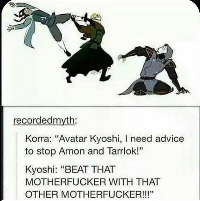 "Cartoon - recordedmyth: Korra: ""Avatar Kyoshi, I need advice to stop Amon and Tarrlok!"" Kyoshi: ""BEAT THAT MOTHERFUCKER WITH THAT OTHER MOTHERFUCKER!!!"""