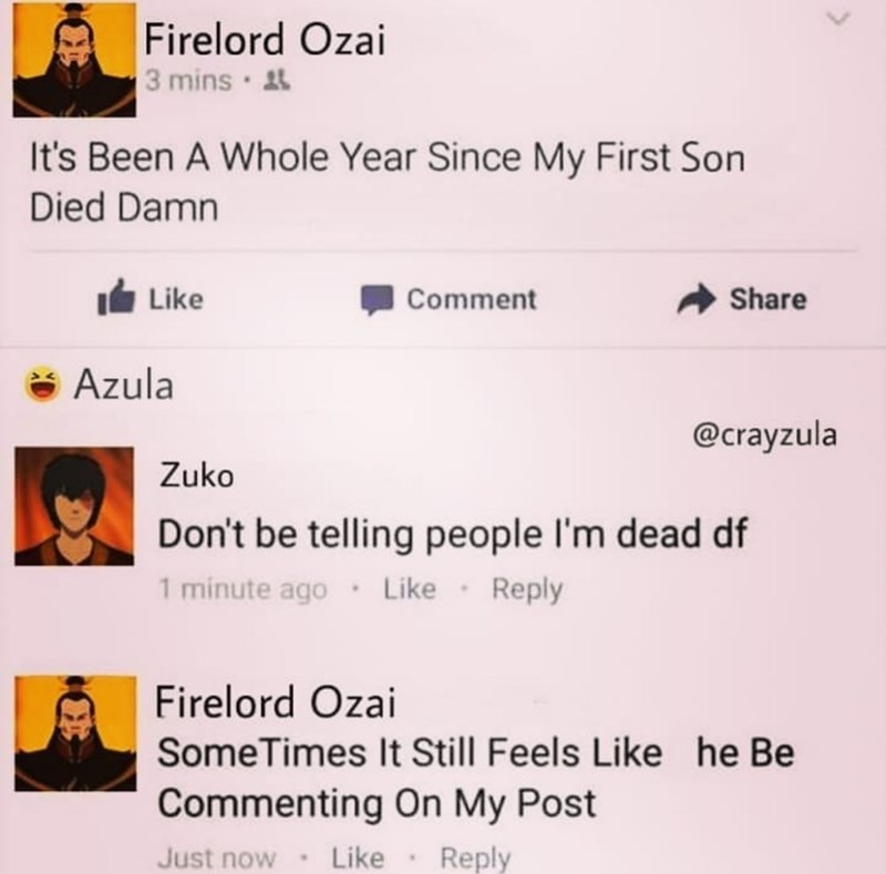 Text - Firelord Ozai 3 mins 4 It's Been A Whole Year Since My First Son Died Damn Like Comment Share Azula @crayzula Zuko Don't be telling people l'm dead df 1 minute ago· Like· Reply Firelord Ozai SomeTimes It Still Feels Like he Be Commenting On My Post Just now Like Reply