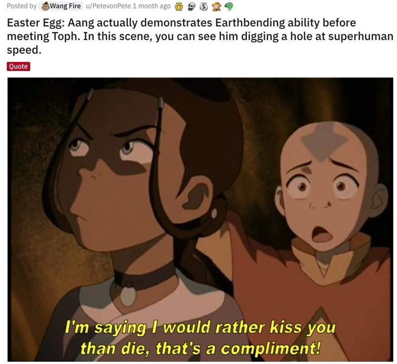 Cartoon - Posted by Wang Fire u/PetevonPete 1 month ago Easter Egg: Aang actually demonstrates Earthbending ability before meeting Toph. In this scene, you can see him digging a hole at superhuman speed. Quote I'm saying I would rather kiss you than die, that's a compliment!