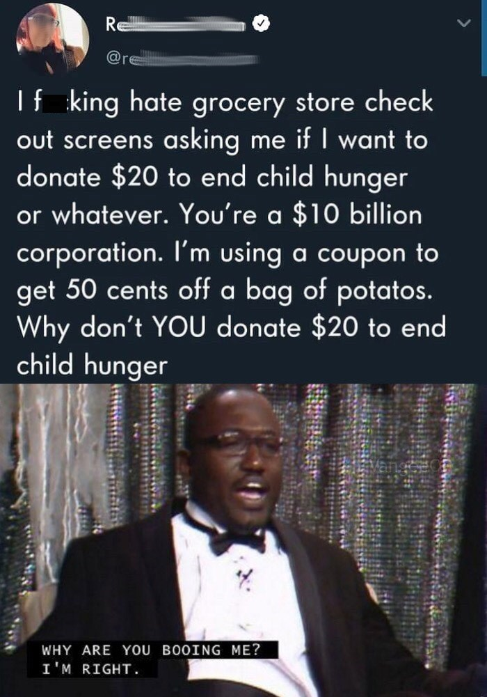 Funny Twitter meme about corporations requesting that patrons donate some money to different charities when they themselves could easier donate when they are worth billions of dollars | I f king hate grocery store check out screens asking me if I want to donate $20 to end child hunger or whatever. You're a $10 billion corporation. I'm using a coupon to get 50 cents off a bag of potatos. Why don't YOU donate $20 to end child hunger Hannibal Buress WHY ARE YOU BOOING ME? I'M RIGHT.