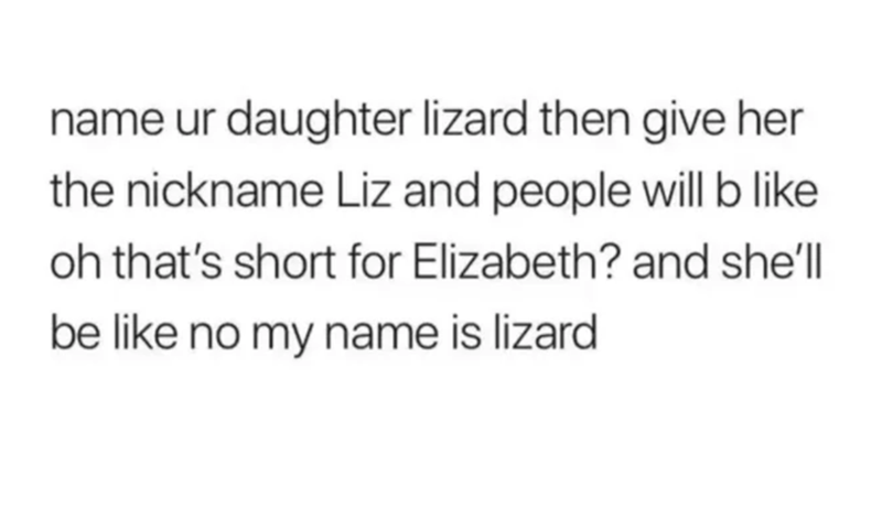 Text - name ur daughter lizard then give her the nickname Liz and people will b like oh that's short for Elizabeth? and she'l| be like no my name is lizard