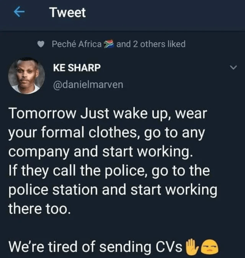Text - Tweet Peché Africa and 2 others liked KE SHARP @danielmarven Tomorrow Just wake up, wear your formal clothes, go to any company and start working. If they call the police, go to the police station and start working there too. We're tired of sending CVs