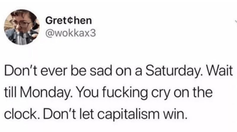 Text - Gret¢hen @wokkax3 Don't ever be sad on a Saturday. Wait till Monday. You fucking cry on the clock. Don't let capitalism win.