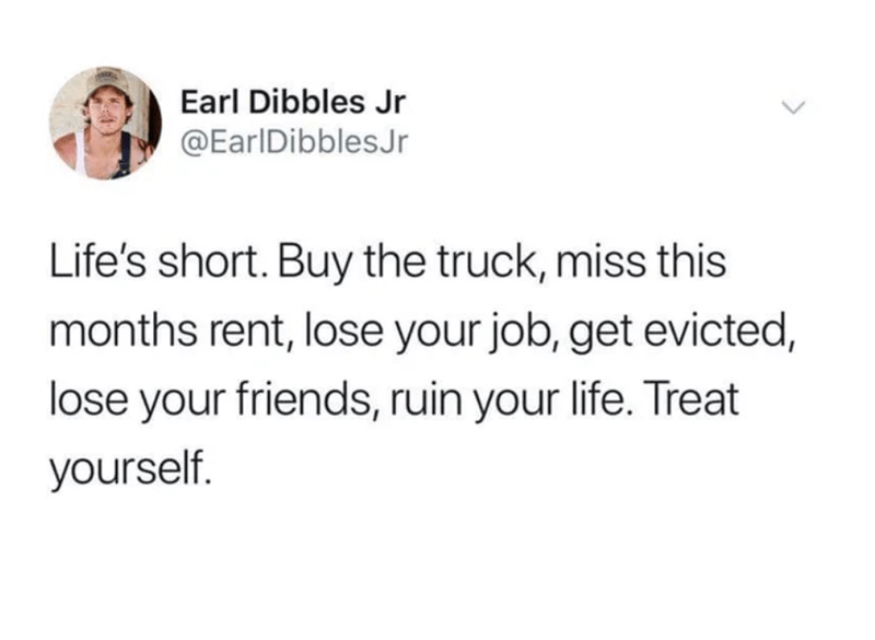 Text - Earl Dibbles Jr @EarlDibblesJr Life's short. Buy the truck, miss this months rent, lose your job, get evicted, lose your friends, ruin your life. Treat yourself.