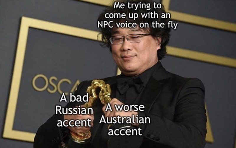 Text - Me trying to come up with an NPC voice on the fly OSCA A bad Russian A worse accent Australian accent