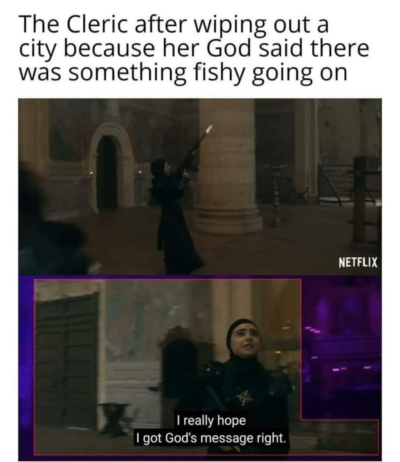 Text - The Cleric after wiping out a city because her God said there was something fishy going on NETFLIX I really hope I got God's message right.