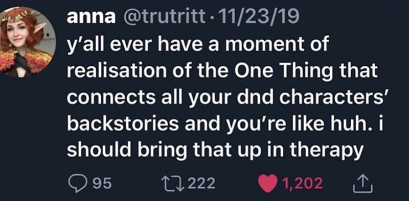 Text - anna @trutritt · 11/23/19 y'all ever have a moment of realisation of the One Thing that connects all your dnd characters' backstories and you're like huh. i should bring that up in therapy O 95 27 222 1,202 1