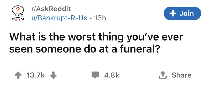 Text - r/AskReddit Join u/Bankrupt-R-Us • 13h What is the worst thing you've ever seen someone do at a funeral? 13.7k 4.8k 1 Share