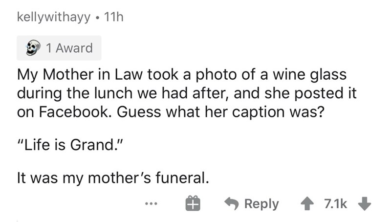 """Text - kellywithayy • 11h O 1 Award My Mother in Law took a photo of a wine glass during the lunch we had after, and she posted it on Facebook. Guess what her caption was? """"Life is Grand."""" It was my mother's funeral. Reply 1 7.1k ..."""