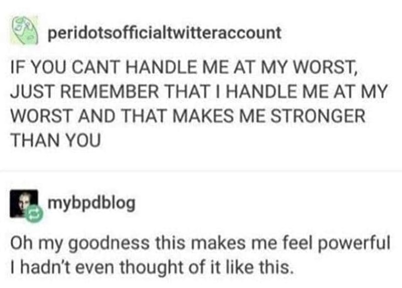 Text - peridotsofficialtwitteraccount IF YOU CANT HANDLE ME AT MY WORST, JUST REMEMBER THAT I HANDLE ME AT MY WORST AND THAT MAKES ME STRONGER THAN YOU mybpdblog my goodness this makes me feel powerful I hadn't even thought of it like this. Oh