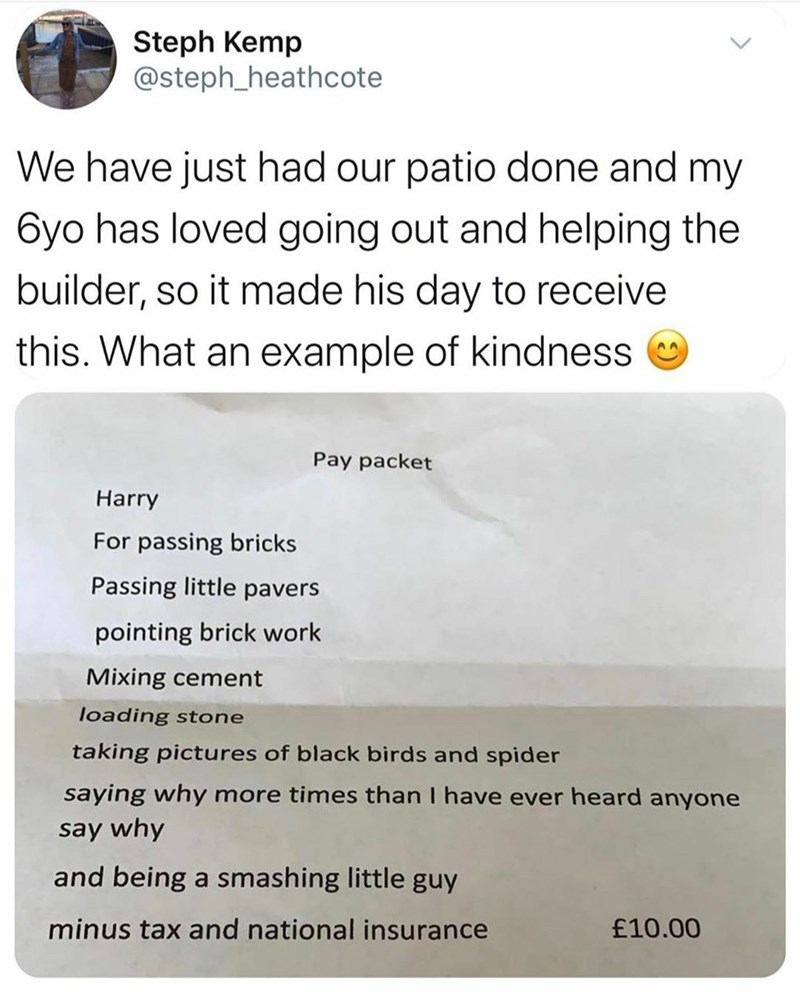 Text - Steph Kemp @steph_heathcote We have just had our patio done and my 6yo has loved going out and helping the builder, so it made his day to receive this. What an example of kindness Pay packet Harry For passing bricks Passing little pavers pointing brick work Mixing cement loading stone taking pictures of black birds and spider saying why more times than I have ever heard anyone say why and being a smashing little guy minus tax and national insurance £10.00