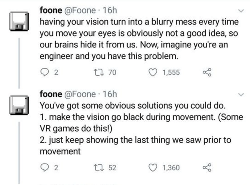 Text - foone @Foone · 16h having your vision turn into a blurry mess every time you move your eyes is obviously not a good idea, so our brains hide it from us. Now, imagine you're an engineer and you have this problem. 2 27 70 1,555 foone @Foone 16h You've got some obvious solutions you could do. 1. make the vision go black during movement. (Some VR games do this!) 2. just keep showing the last thing we saw prior to movement 27 52 1,360