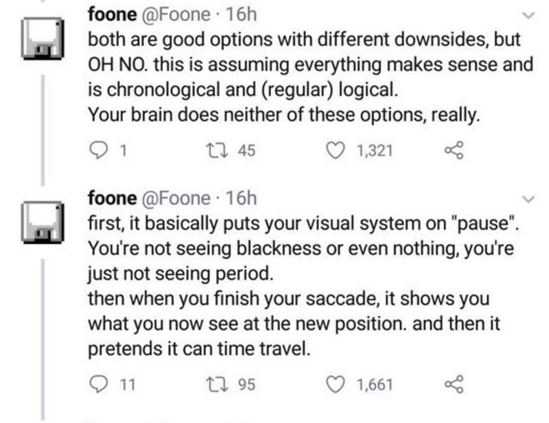 """Text - foone @Foone 16h both are good options with different downsides, but OH NO. this is assuming everything makes sense and is chronological and (regular) logical. Your brain does neither of these options, really. 1 27 45 1,321 foone @Foone · 16h first, it basically puts your visual system on """"pause"""". You're not seeing blackness or even nothing, you're just not seeing period. then when you finish your saccade, it shows you what you now see at the new position. and then it pretends it can time"""