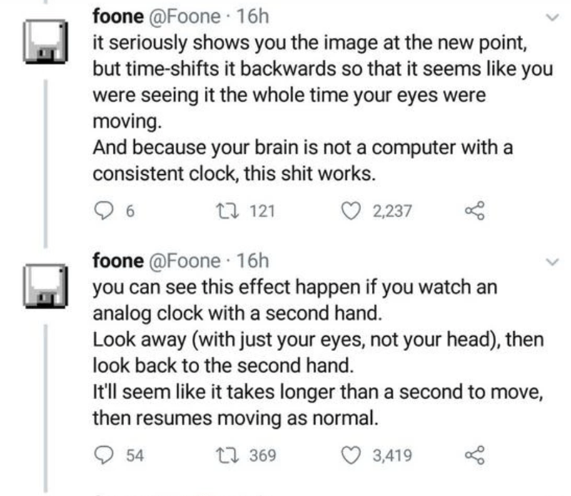 Text - foone @Foone ·16h it seriously shows you the image at the new point, but time-shifts it backwards so that it seems like you were seeing it the whole time your eyes were moving. And because your brain is not a computer with a consistent clock, this shit works. 17 121 2,237 foone @Foone 16h you can see this effect happen if you watch an analog clock with a second hand. Look away (with just your eyes, not your head), then look back to the second hand. It'll seem like it takes longer than a s