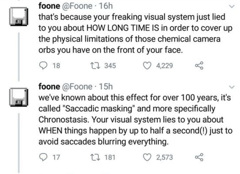 """Text - foone @Foone 16h that's because your freaking visual system just lied to you about HOW LONG TIME IS in order to cover up the physical limitations of those chemical camera orbs you have on the front of your face. 18 17 345 4,229 foone @Foone · 15h we've known about this effect for over 100 years, it's called """"Saccadic masking"""" and more specifically Chronostasis. Your visual system lies to you about WHEN things happen by up to half a second(!) just to avoid saccades blurring everything. 17"""