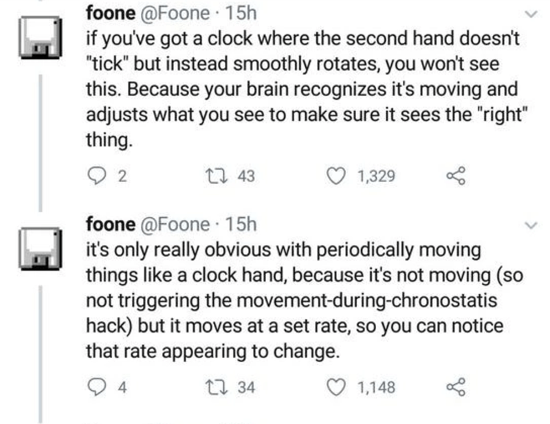 """Text - foone @Foone 15h if you've got a clock where the second hand doesn't """"tick"""" but instead smoothly rotates, you won't see this. Because your brain recognizes it's moving and adjusts what you see to make sure it sees the """"right"""" thing. 2 27 43 1,329 foone @Foone 15h it's only really obvious with periodically moving things like a clock hand, because it's not moving (so not triggering the movement-during-chronostatis hack) but it moves at a set rate, so you can notice that rate appearing to ch"""