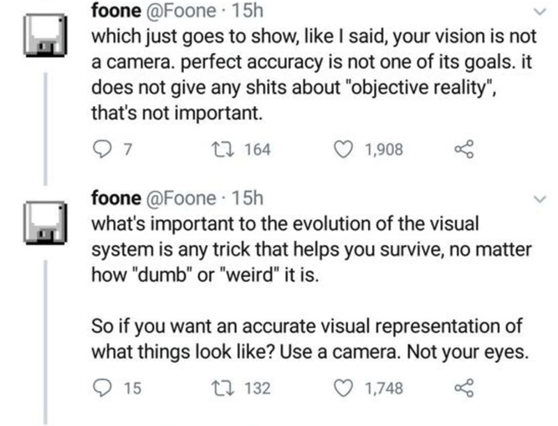 """Text - foone @Foone · 15h which just goes to show, like I said, your vision is not a camera. perfect accuracy is not one of its goals. it does not give any shits about """"objective reality"""", that's not important. 27 164 1,908 foone @Foone · 15h what's important to the evolution of the visual system is any trick that helps you survive, no matter how """"dumb"""" or """"weird"""" it is. So if you want an accurate visual representation of what things look like? Use a camera. Not your eyes. 15 17 132 1,748"""
