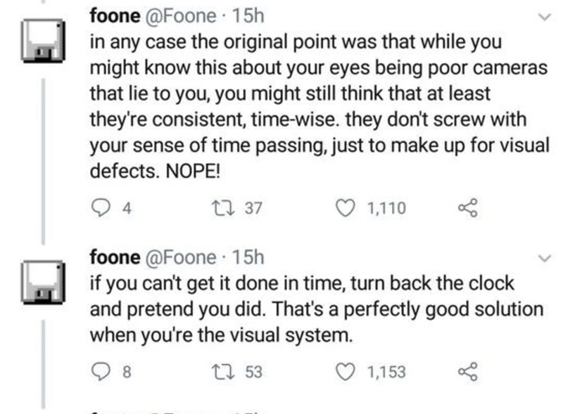 Text - foone @Foone 15h in any case the original point was that while you might know this about your eyes being poor cameras that lie to you, you might still think that at least they're consistent, time-wise. they don't screw with your sense of time passing, just to make up for visual defects. NOPE! 27 37 1,110 foone @Foone 15h if you can't get it done in time, turn back the clock and pretend you did. That's a perfectly good solution when you're the visual system. 27 53 1,153