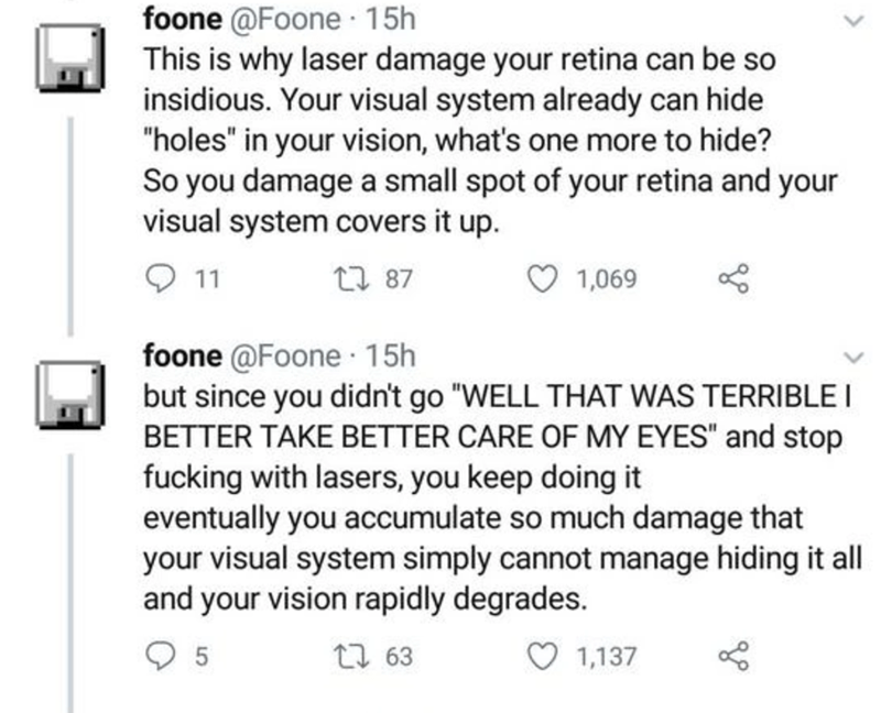"""Text - foone @Foone · 15h This is why laser damage your retina can be so insidious. Your visual system already can hide """"holes"""" in your vision, what's one more to hide? So you damage a small spot of your retina and your visual system covers it up. 11 27 87 1,069 foone @Foone 15h but since you didn't go """"WELL THAT WAS TERRIBLE I BETTER TAKE BETTER CARE OF MY EYES"""" and stop fucking with lasers, you keep doing it eventually you accumulate so much damage that your visual system simply cannot manage"""