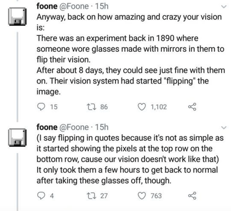 """Text - foone @Foone 15h Anyway, back on how amazing and crazy your vision is: There was an experiment back in 1890 where someone wore glasses made with mirrors in them to flip their vision. After about 8 days, they could see just fine with them on. Their vision system had started """"flipping"""" the image. 15 27 86 1,102 foone @Foone · 15h (I say flipping in quotes because it's not as simple as it started showing the pixels at the top row on the bottom row, cause our vision doesn't work like that) It"""