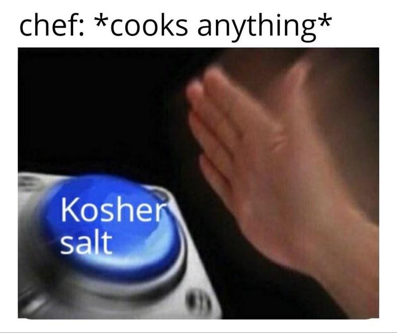 Text - chef: *cooks anything* Kosher salt