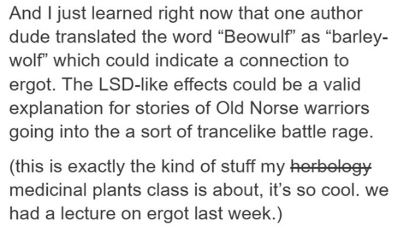 "Text - And I just learned right now that one author dude translated the word ""Beowulf"" as ""barley- wolf"" which could indicate a connection to ergot. The LSD-like effects could be a valid explanation for stories of Old Norse warriors going into the a sort of trancelike battle rage. (this is exactly the kind of stuff my herbelogy medicinal plants class is about, it's so cool. we had a lecture on ergot last week.)"