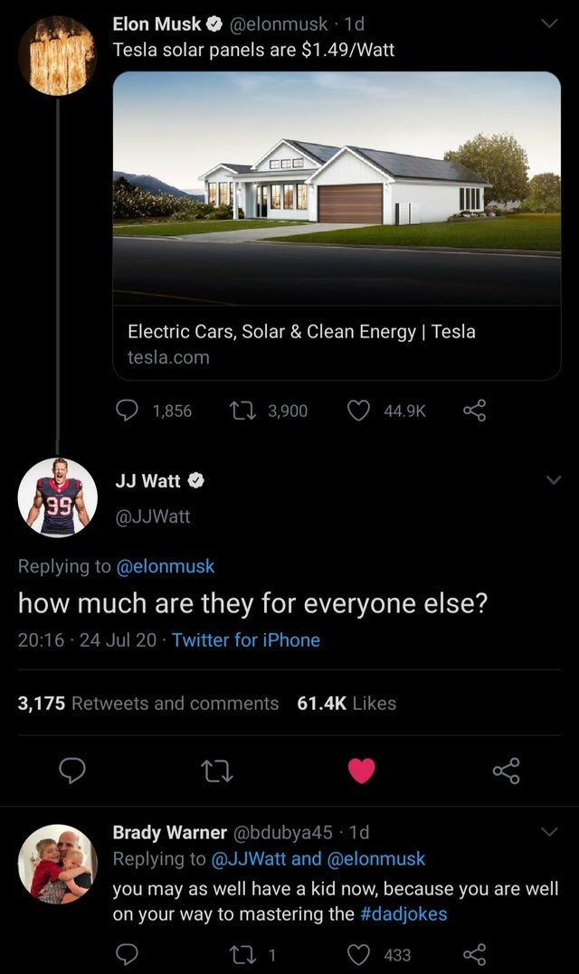 Text - Elon Musk O @elonmusk 1d Tesla solar panels are $1.49/Watt Electric Cars, Solar & Clean Energy   Tesla tesla.com 1,856 27 3,900 44.9K JJ Watt O 99 @JJWatt Replying to @elonmusk how much are they for everyone else? 20:16 · 24 Jul 20 · Twitter for iPhone 3,175 Retweets and comments 61.4K Likes Brady Warner @bdubya45 · 1d Replying to @JJWatt and @elonmusk you may as well have a kid now, because you are well on your way to mastering the #dadjokes 27 1 433