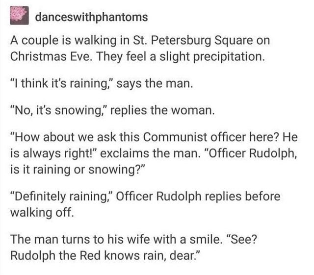 """Text - Text - danceswithphantoms A couple is walking in St. Petersburg Square on Christmas Eve. They feel a slight precipitation. """"I think it's raining,"""" says the man. """"No, it's snowing,"""" replies the woman. """"How about we ask this Communist officer here? He is always right!"""" exclaims the man. """"Officer Rudolph, is it raining or snowing?"""" """"Definitely raining,"""" Officer Rudolph replies before walking off. The man turns to his wife with a smile. """"See? Rudolph the Red knows rain, dear."""""""
