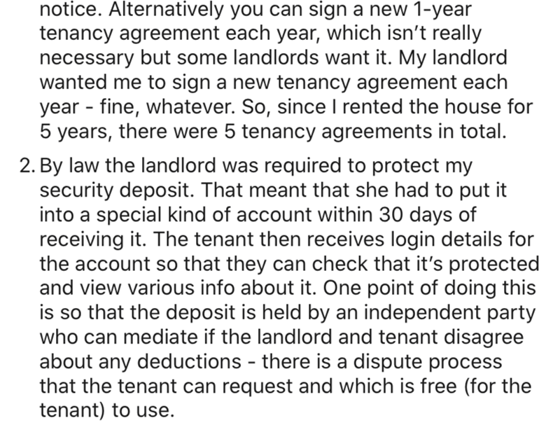Text - notice. Alternatively you can sign a new 1-year tenancy agreement each year, which isn't really necessary but some landlords want it. My landlord wanted me to sign a new tenancy agreement each year - fine, whatever. So, since I rented the house for 5 years, there were 5 tenancy agreements in total. 2. By law the landlord was required to protect my security deposit. That meant that she had to put it into a special kind of account within 30 days of receiving it. The tenant then receives log