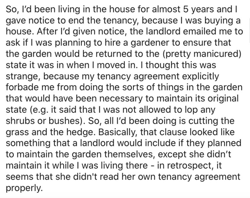 Text - So, l'd been living in the house for almost 5 years and I gave notice to end the tenancy, because I was buying a house. After l'd given notice, the landlord emailed me to ask if I was planning to hire a gardener to ensure that the garden would be returned to the (pretty manicured) state it was in when I moved in. I thought this was strange, because my tenancy agreement explicitly forbade me from doing the sorts of things in the garden that would have been necessary to maintain its origina