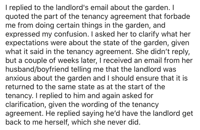 Text - Ireplied to the landlord's email about the garden. I quoted the part of the tenancy agreement that forbade me from doing certain things in the garden, and expressed my confusion. I asked her to clarify what her expectations were about the state of the garden, given what it said in the tenancy agreement. She didn't reply, but a couple of weeks later, I received an email from her husband/boyfriend telling me that the landlord was anxious about the garden and I should ensure that it is retur