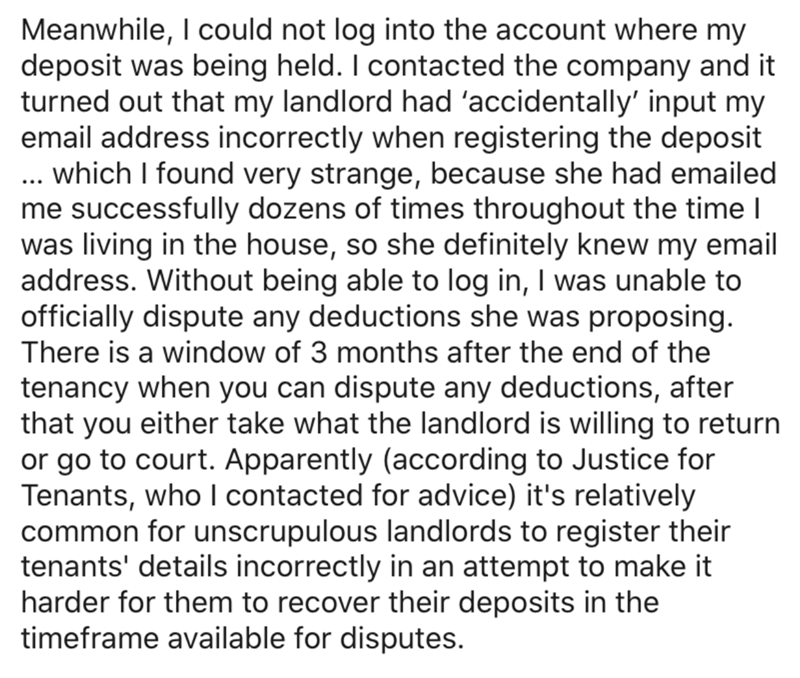 Text - Meanwhile, I could not log into the account where my deposit was being held. I contacted the company and it turned out that my landlord had 'accidentally' input my email address incorrectly when registering the deposit .. which I found very strange, because she had emailed me successfully dozens of times throughout the time I was living in the house, so she definitely knew my email address. Without being able to log in, I was unable to officially dispute any deductions she was proposing.