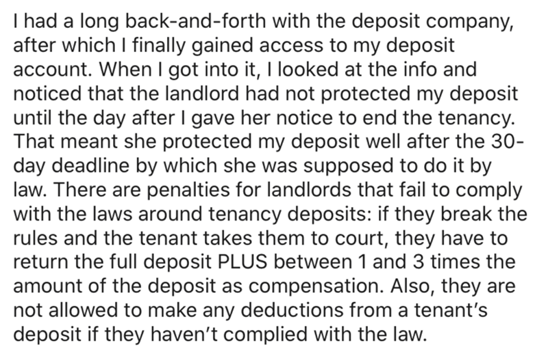 Text - I had a long back-and-forth with the deposit company, after which I finally gained access to my deposit account. When I got into it, I looked at the info and noticed that the landlord had not protected my deposit until the day after I gave her notice to end the tenancy. That meant she protected my deposit well after the 30- day deadline by which she was supposed to do it by law. There are penalties for landlords that fail to comply with the laws around tenancy deposits: if they break the
