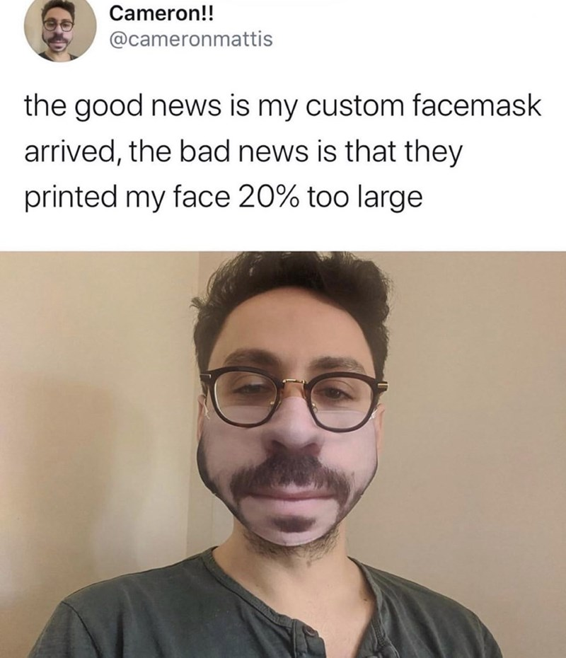 "Funny Twitter meme that reads, ""The good news is my custom face mask arrived, the bad news is that they printed my face 20% too large"" above a photo of a guy wearing a ridiculous-looking face mask"