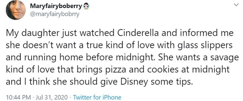 Text - Maryfairyboberry @maryfairybobrry My daughter just watched Cinderella and informed me she doesn't want a true kind of love with glass slippers and running home before midnight. She wants a savage kind of love that brings pizza and cookies at midnight and I think she should give Disney some tips. 10:44 PM Jul 31, 2020 · Twitter for iPhone >