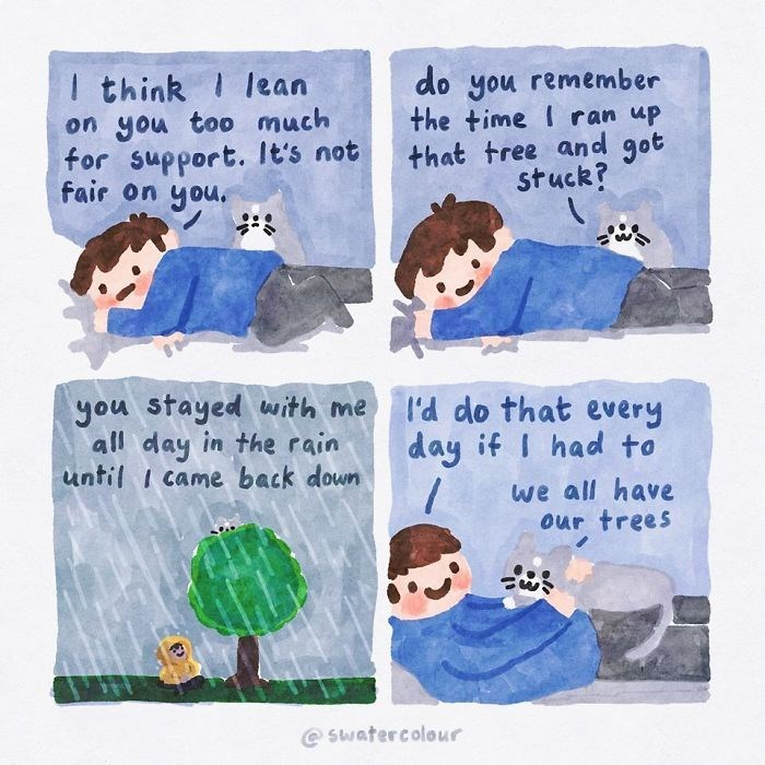 Text - I think I lean on you too much for support. It's not fair on you. do you remember the time I ran up that tree and got stuck? you stayed with me all day in the rain until I came back down I'd do that every day if I had to we all have our trees @ swatercolour