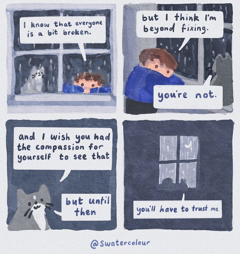 Text - I know that everyone is a bit broken. but I think I'm beyond fixing. you're not. and I wish you had the compassion for yourself to see that but until then you'll have to trust me @ Swatercolour